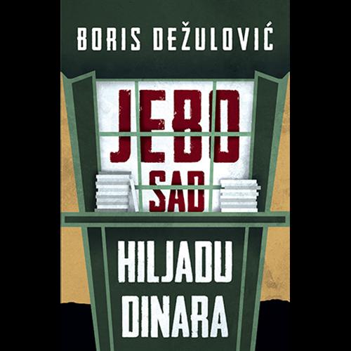 JEBO SAD HILJADU DINARA - Boris Dežulović
